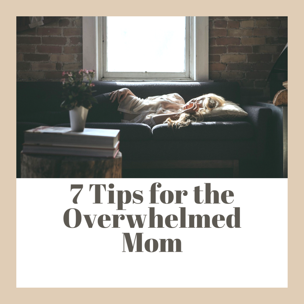 7 Tips for the Overwhelmed Mom