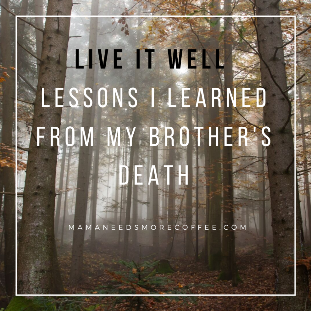 Live It Well - Lessons I Learned From My Brother's Death