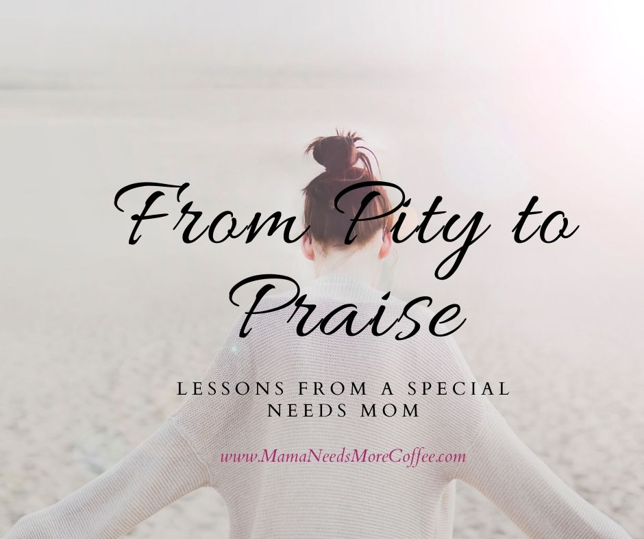 From Pity to Praise - Lessons From a Special Needs Mom